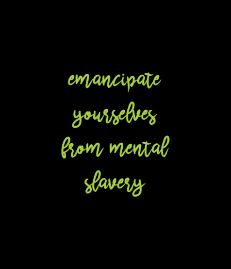 emancipate yourselves from mental slavery